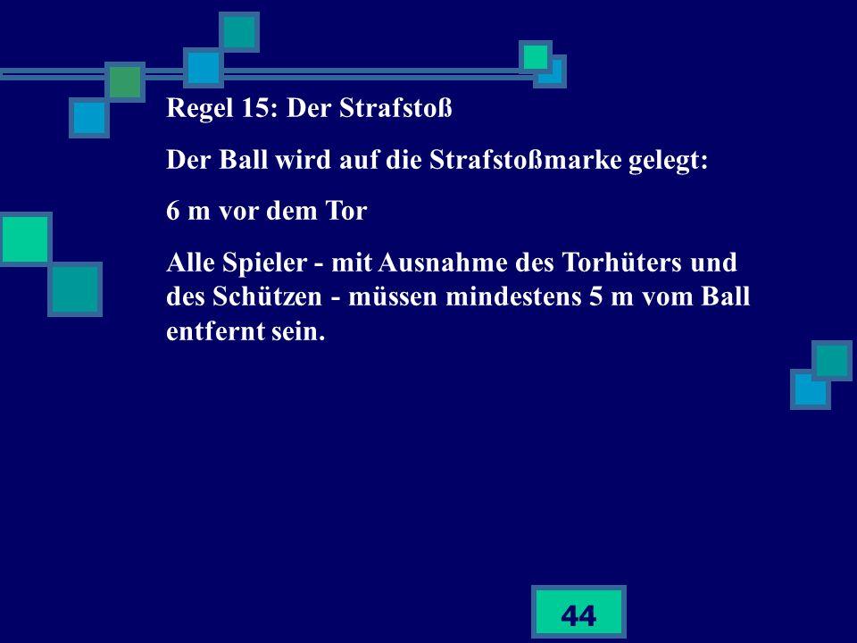 44 Regel 15: Der Strafstoß Der Ball wird auf die Strafstoßmarke gelegt: 6 m vor dem Tor Alle Spieler - mit Ausnahme des Torhüters und des Schützen - m