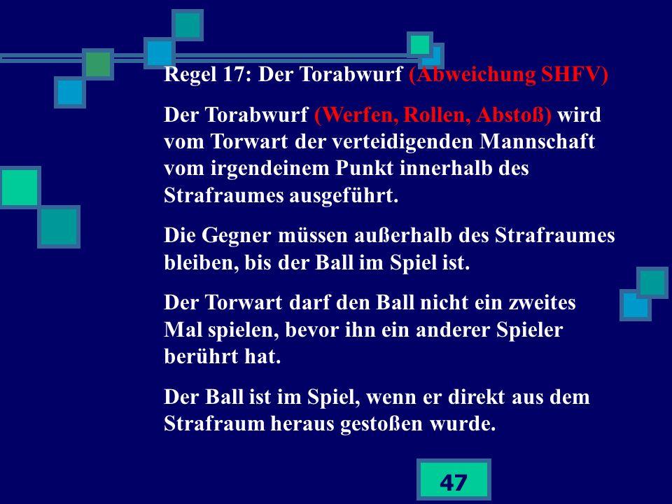 47 Regel 17: Der Torabwurf (Abweichung SHFV) Der Torabwurf (Werfen, Rollen, Abstoß) wird vom Torwart der verteidigenden Mannschaft vom irgendeinem Pun