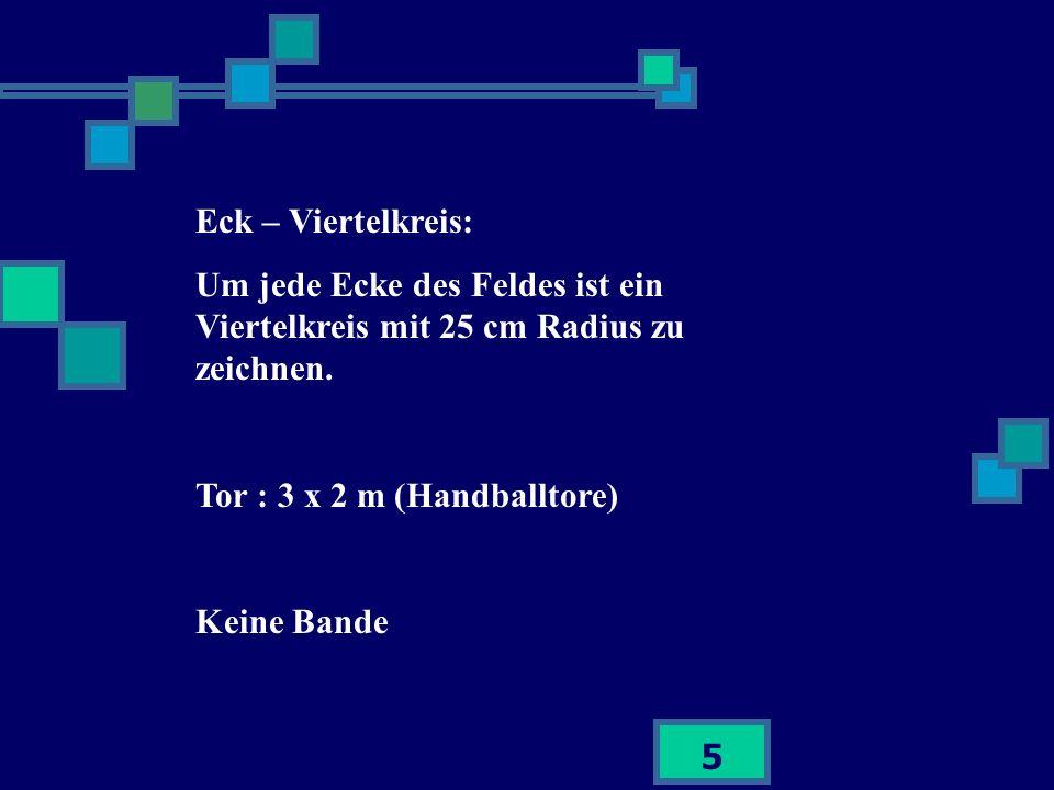 5 Eck – Viertelkreis: Um jede Ecke des Feldes ist ein Viertelkreis mit 25 cm Radius zu zeichnen. Tor : 3 x 2 m (Handballtore) Keine Bande