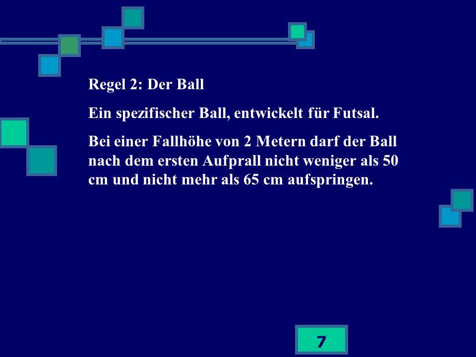7 Regel 2: Der Ball Ein spezifischer Ball, entwickelt für Futsal. Bei einer Fallhöhe von 2 Metern darf der Ball nach dem ersten Aufprall nicht weniger