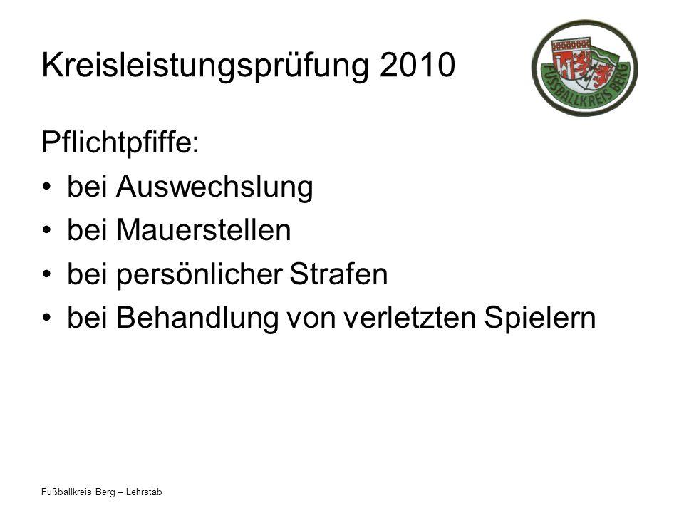 Fußballkreis Berg – Lehrstab Kreisleistungsprüfung 2010 Pflichtpfiffe: bei Auswechslung bei Mauerstellen bei persönlicher Strafen bei Behandlung von verletzten Spielern