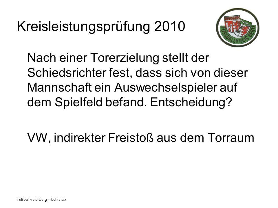 Fußballkreis Berg – Lehrstab Kreisleistungsprüfung 2010 Nach einer Torerzielung stellt der Schiedsrichter fest, dass sich von dieser Mannschaft ein Auswechselspieler auf dem Spielfeld befand.