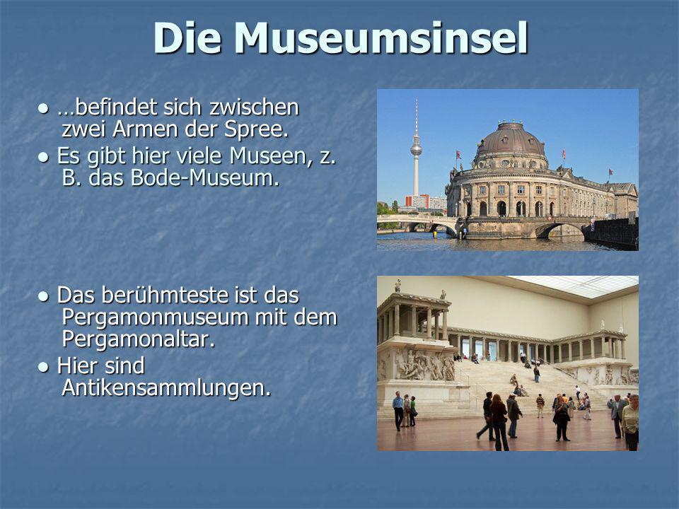 Die Museumsinsel …befindet sich zwischen zwei Armen der Spree. …befindet sich zwischen zwei Armen der Spree. Es gibt hier viele Museen, z. B. das Bode