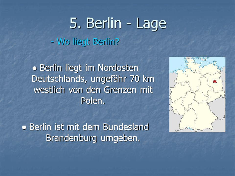 5. Berlin - Lage - Wo liegt Berlin? Berlin liegt im Nordosten Deutschlands, ungefähr 70 km westlich von den Grenzen mit Polen. Berlin liegt im Nordost