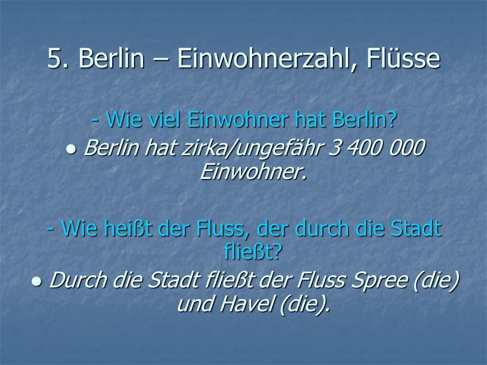 5. Berlin – Einwohnerzahl, Flüsse - Wie viel Einwohner hat Berlin? Berlin hat zirka/ungefähr 3 400 000 Einwohner. Berlin hat zirka/ungefähr 3 400 000