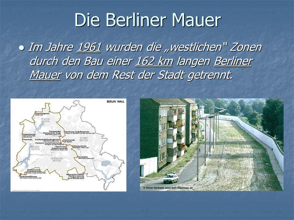 Die Berliner Mauer Im Jahre 1961 wurden die westlichen Zonen durch den Bau einer 162 km langen Berliner Mauer von dem Rest der Stadt getrennt. Im Jahr