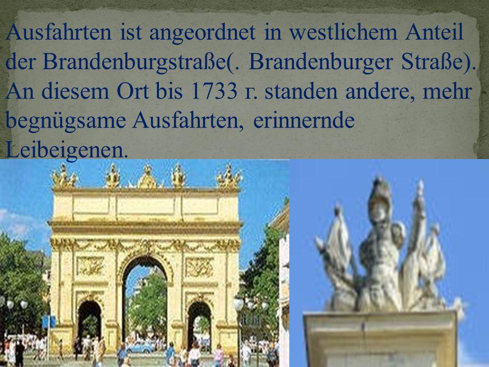 Ausfahrten ist angeordnet in westlichem Anteil der Brandenburgstraße(. Brandenburger Straße). An diesem Ort bis 1733 г. standen andere, mehr begnügsam
