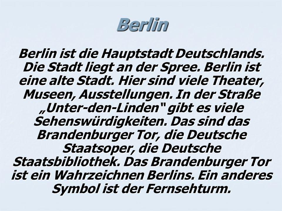Berlin Berlin ist die Hauptstadt Deutschlands. Die Stadt liegt an der Spree. Berlin ist eine alte Stadt. Hier sind viele Theater, Museen, Ausstellunge