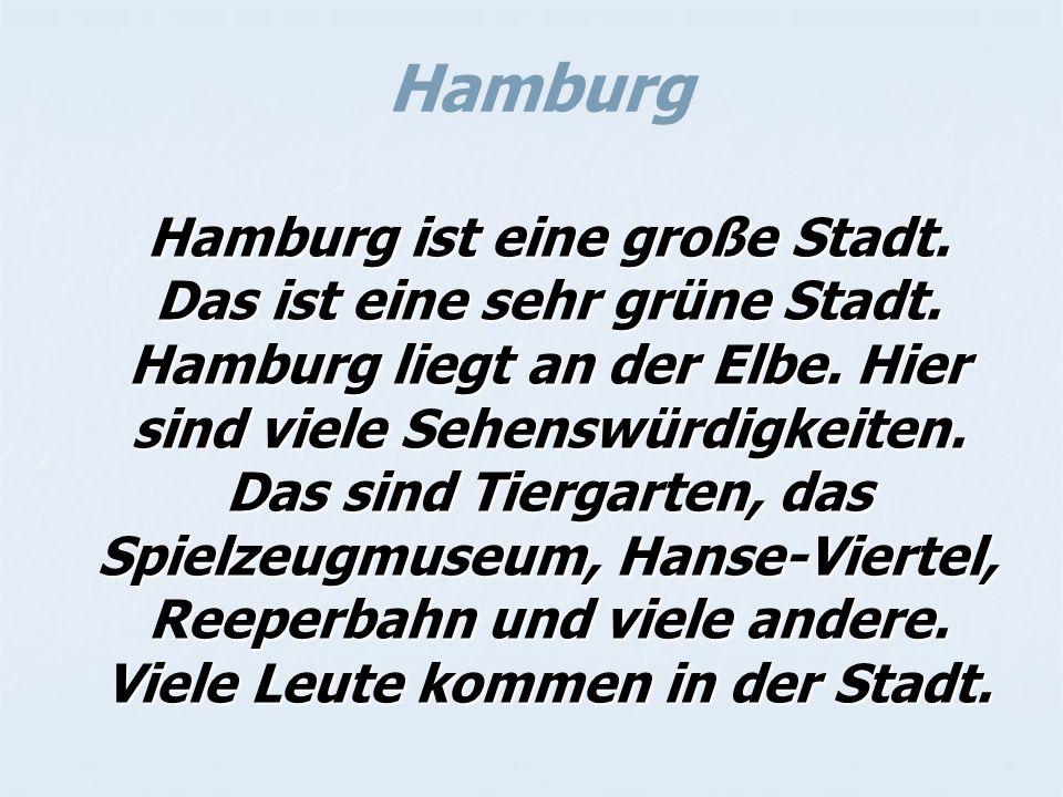 Hamburg Hamburg ist eine große Stadt. Das ist eine sehr grüne Stadt. Hamburg liegt an der Elbe. Hier sind viele Sehenswürdigkeiten. Das sind Tiergarte