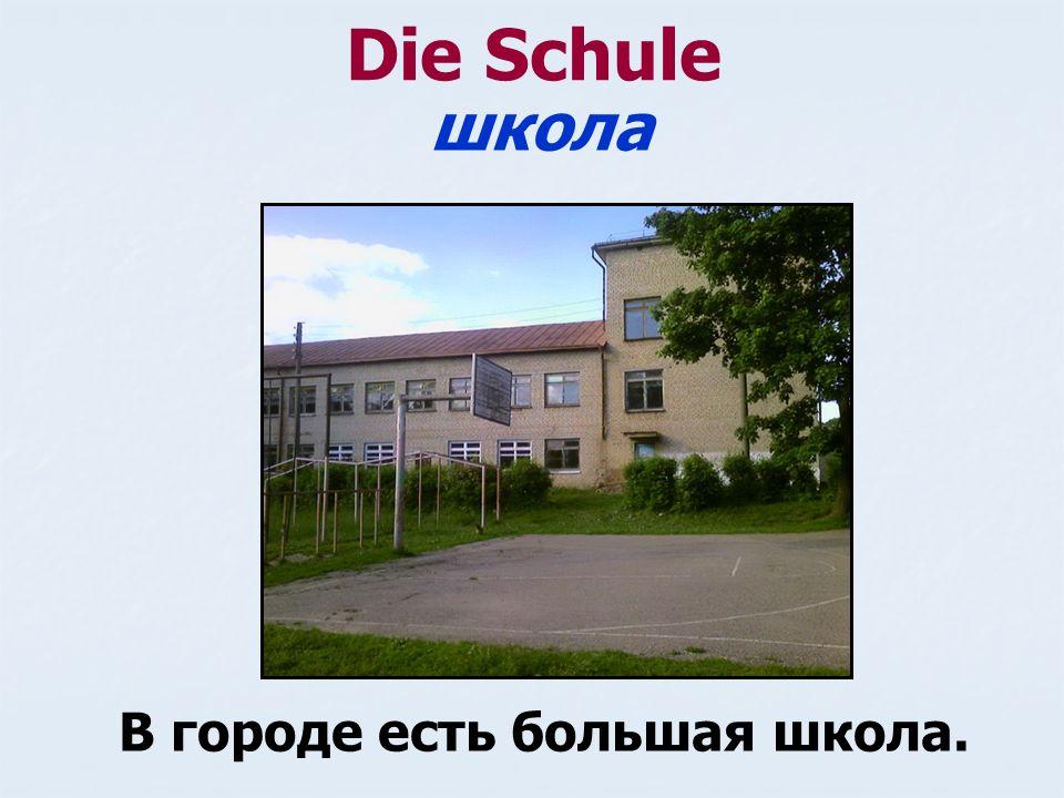 Die Schule В городе есть большая школа. школа