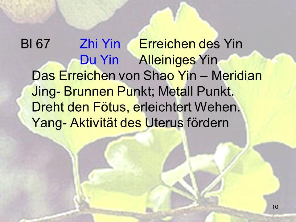 10 Bl 67Zhi YinErreichen des Yin Du YinAlleiniges Yin Das Erreichen von Shao Yin – Meridian Jing- Brunnen Punkt; Metall Punkt. Dreht den Fötus, erleic