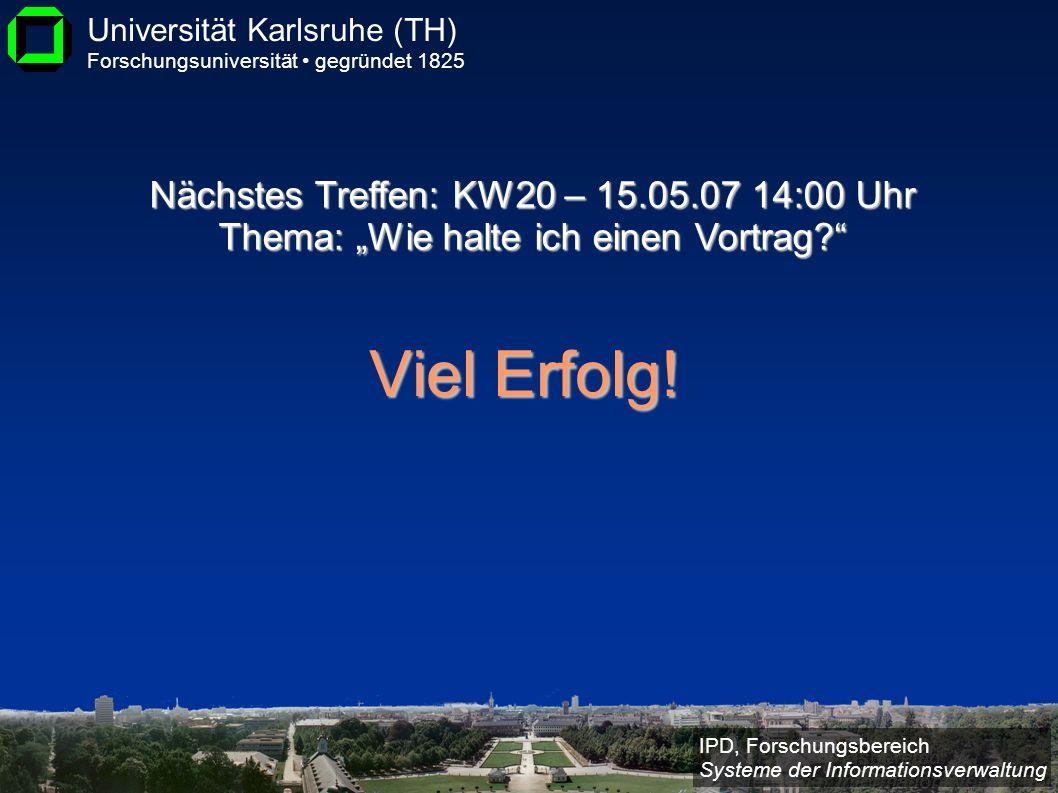 IPD, Forschungsbereich Systeme der Informationsverwaltung Universität Karlsruhe (TH) Forschungsuniversität gegründet 1825 Viel Erfolg! Nächstes Treffe