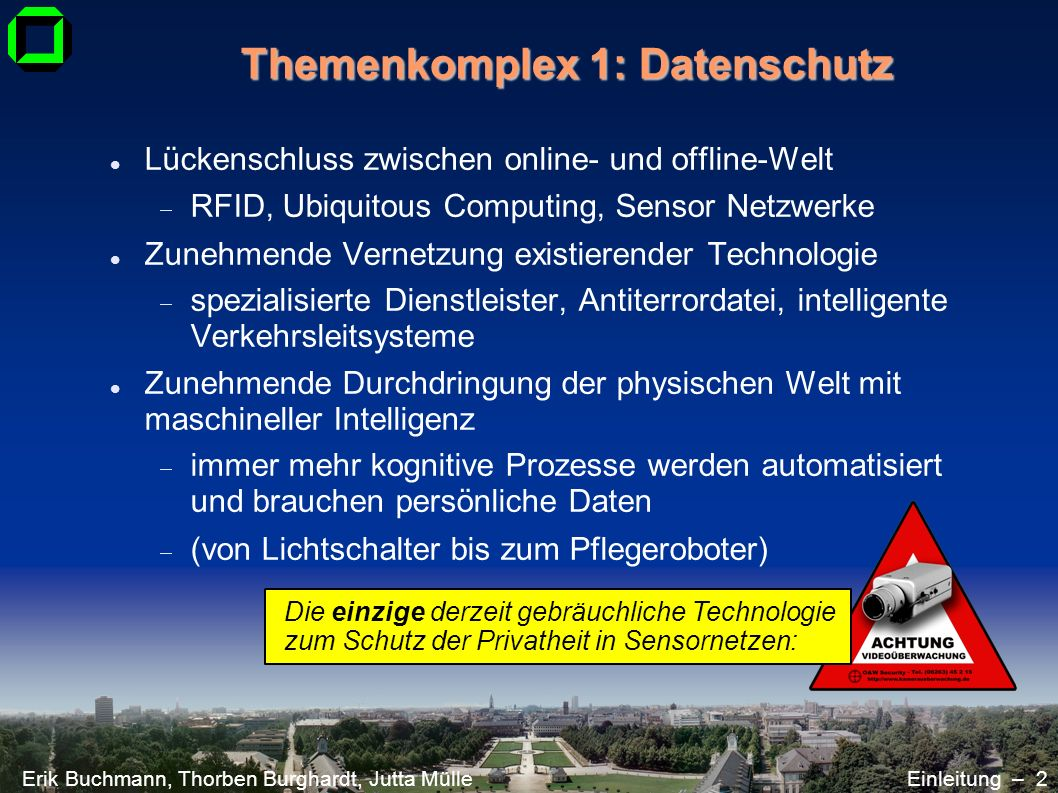 Erik Buchmann, Thorben Burghardt, Jutta MülleEinleitung – 2 Themenkomplex 1: Datenschutz Lückenschluss zwischen online- und offline-Welt RFID, Ubiquit