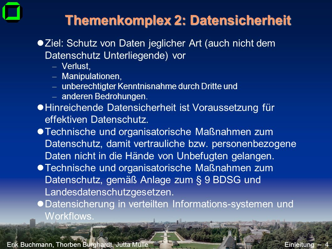 Erik Buchmann, Thorben Burghardt, Jutta MülleEinleitung – 4 Themenkomplex 2: Datensicherheit Ziel: Schutz von Daten jeglicher Art (auch nicht dem Date