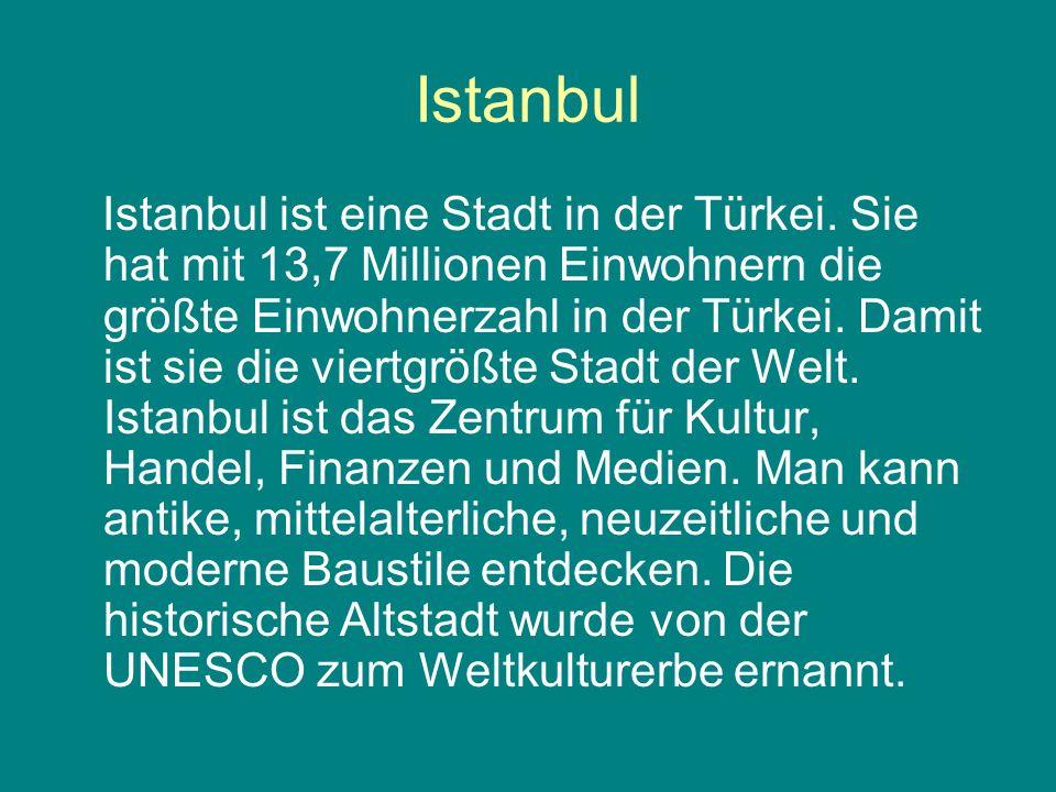Istanbul Istanbul ist eine Stadt in der Türkei. Sie hat mit 13,7 Millionen Einwohnern die größte Einwohnerzahl in der Türkei. Damit ist sie die viertg