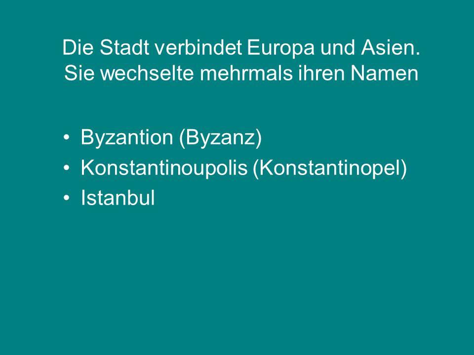 Die Stadt verbindet Europa und Asien. Sie wechselte mehrmals ihren Namen Byzantion (Byzanz) Konstantinoupolis (Konstantinopel) Istanbul