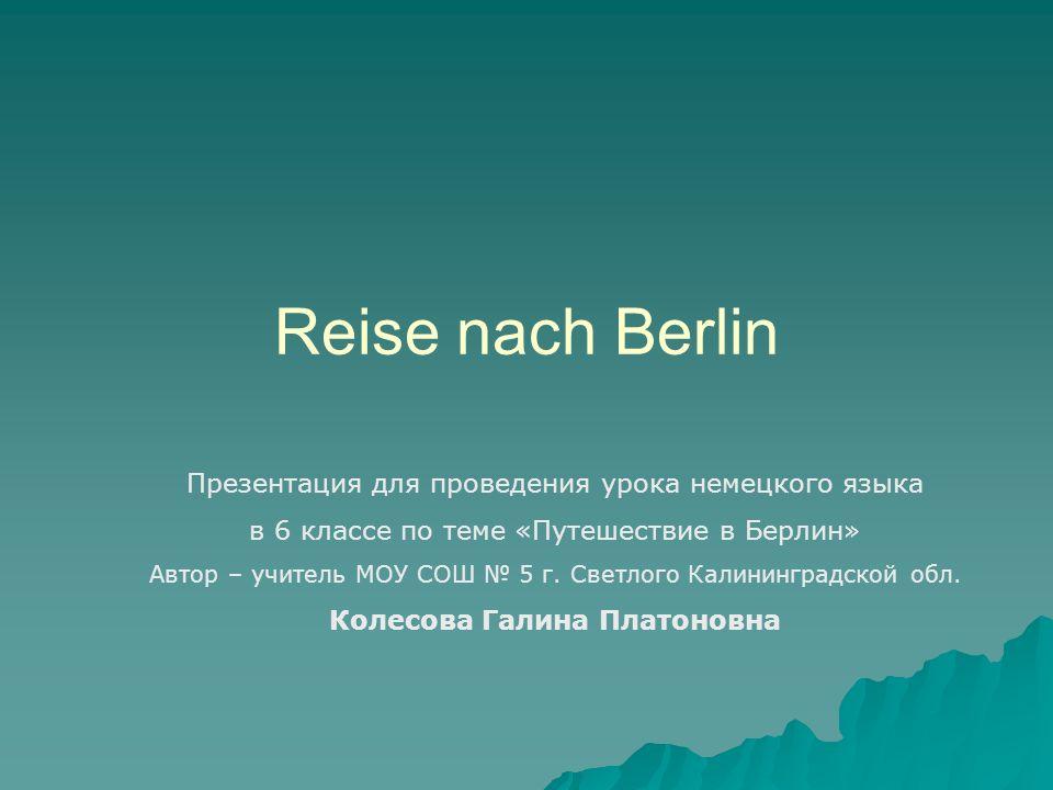 Reise nach Berlin Презентация для проведения урока немецкого языка в 6 классе по теме «Путешествие в Берлин» Автор – учитель МОУ СОШ 5 г. Светлого Кал