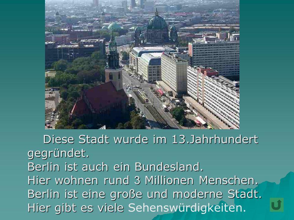 Diese Stadt wurde im 13.Jahrhundert Diese Stadt wurde im 13.Jahrhundert gegründet. gegründet. Berlin ist auch ein Bundesland. Berlin ist auch ein Bund