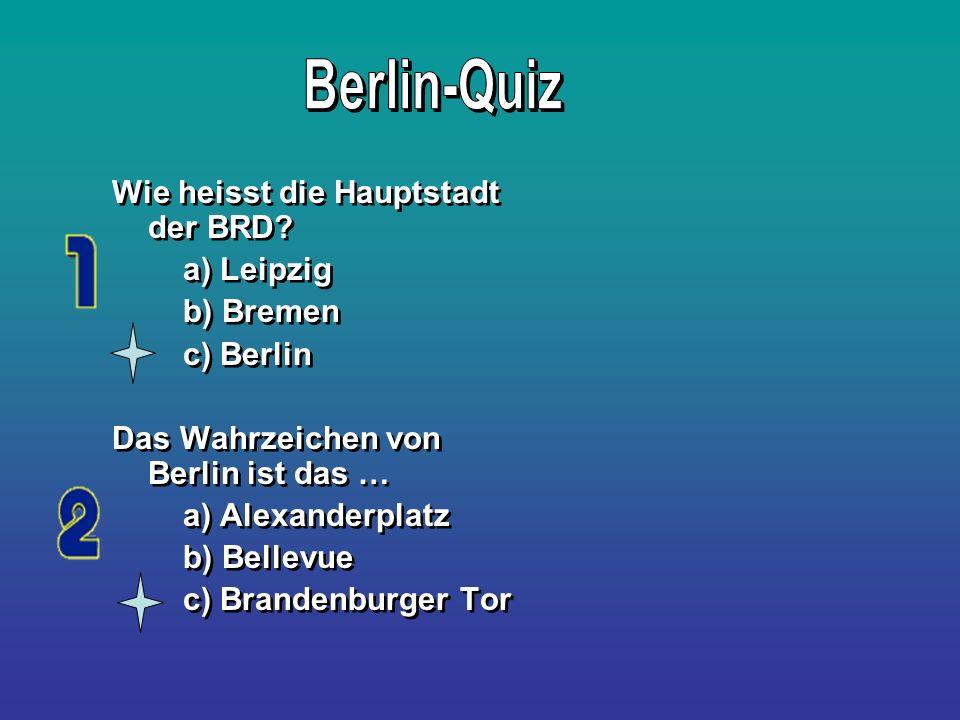 Wie heisst die Hauptstadt der BRD? a) Leipzig b) Bremen c) Berlin Das Wahrzeichen von Berlin ist das … a) Alexanderplatz b) Bellevue c) Brandenburger