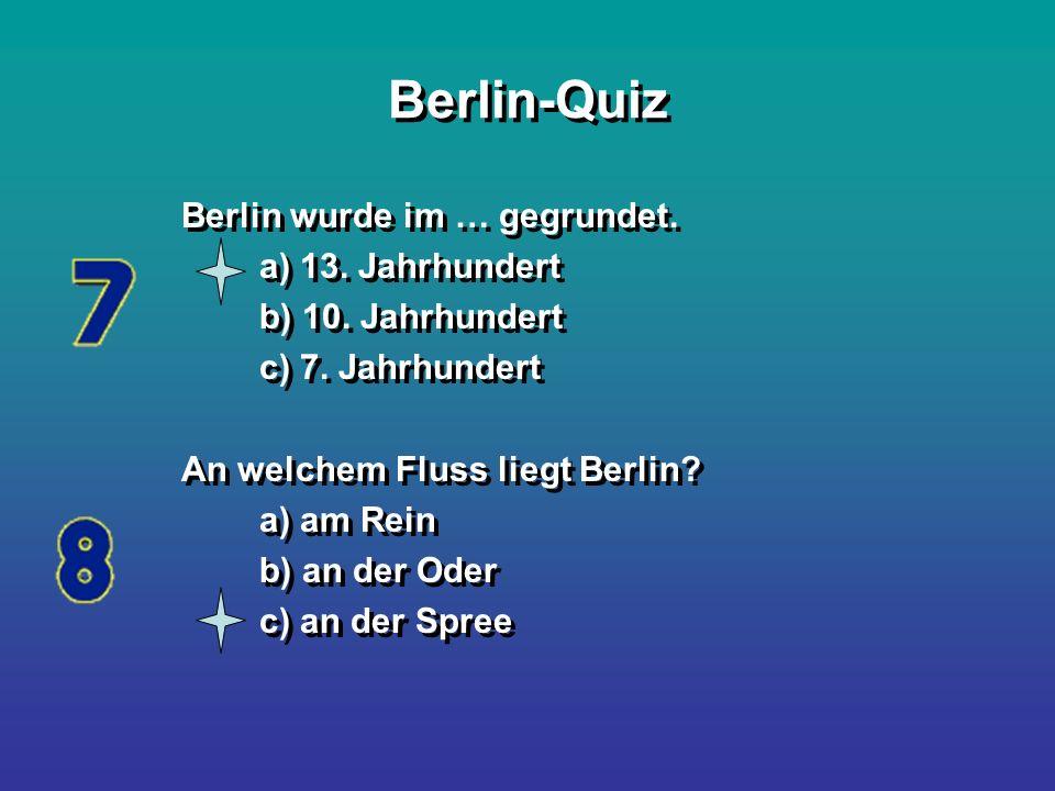 Berlin-Quiz Berlin wurde im … gegrundet. a) 13. Jahrhundert b) 10. Jahrhundert c) 7. Jahrhundert An welchem Fluss liegt Berlin? a) am Rein b) an der O