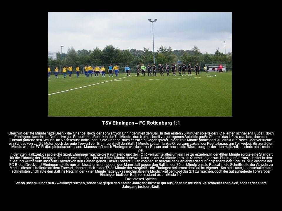 TSV Ehningen – FC Rottenburg 1:1 Gleich in der 1te Minute hatte Besnik die Chance, doch der Torwart von Ehningen hielt den Ball. In den ersten 20 Minu