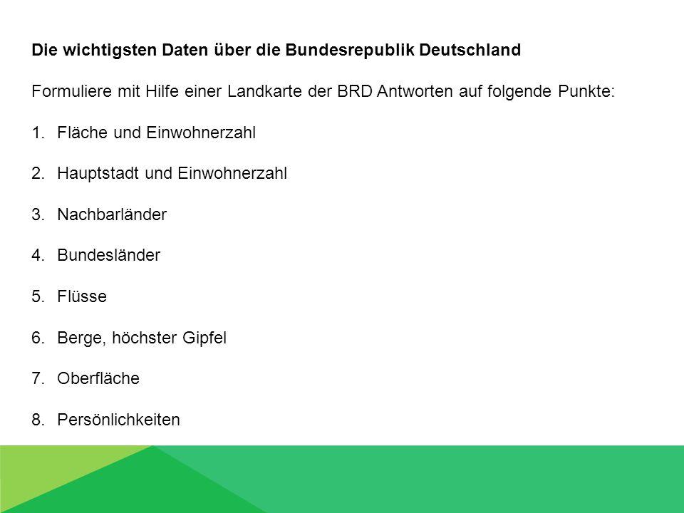 Die wichtigsten Daten über die Bundesrepublik Deutschland Formuliere mit Hilfe einer Landkarte der BRD Antworten auf folgende Punkte: 1.Fläche und Einwohnerzahl 2.Hauptstadt und Einwohnerzahl 3.Nachbarländer 4.Bundesländer 5.Flüsse 6.Berge, höchster Gipfel 7.Oberfläche 8.Persönlichkeiten
