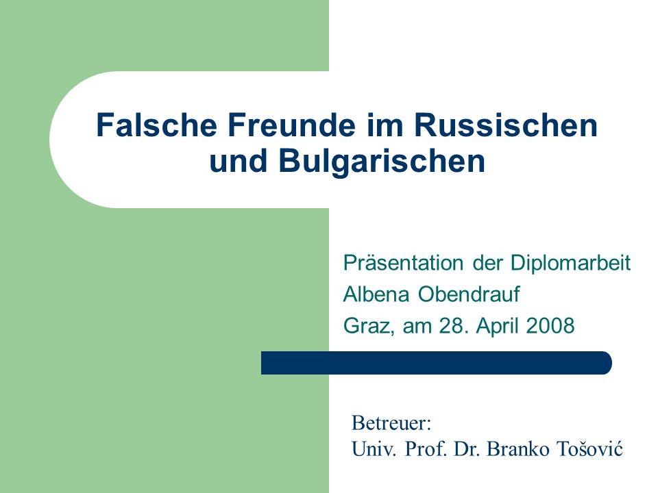 Falsche Freunde im Russischen und Bulgarischen Präsentation der Diplomarbeit Albena Obendrauf Graz, am 28. April 2008 Betreuer: Univ. Prof. Dr. Branko