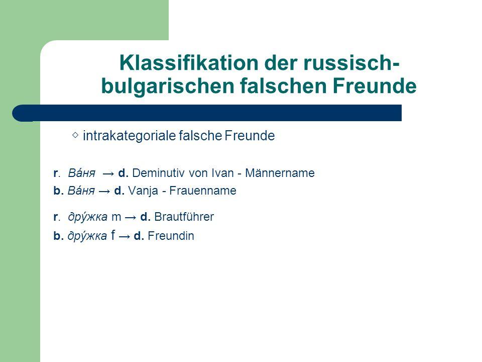 Klassifikation der russisch- bulgarischen falschen Freunde intrakategoriale falsche Freunde r. Вáня d. Deminutiv von Ivan - Männername b. Вáня d. Vanj