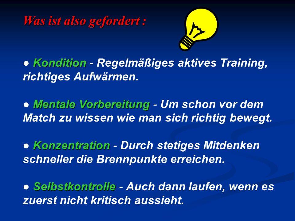 Was ist also gefordert : Kondition Kondition - Regelmäßiges aktives Training, richtiges Aufwärmen. Mentale Vorbereitung Mentale Vorbereitung - Um scho