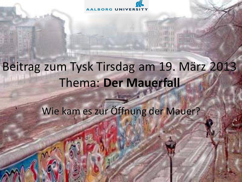 Beitrag zum Tysk Tirsdag am 19. März 2013 Thema: Der Mauerfall Wie kam es zur Öffnung der Mauer?