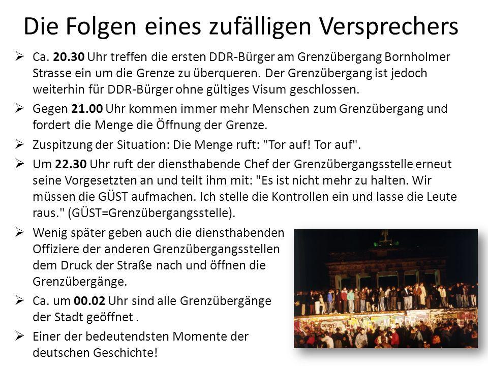 Die Folgen eines zufälligen Versprechers Ca. 20.30 Uhr treffen die ersten DDR-Bürger am Grenzübergang Bornholmer Strasse ein um die Grenze zu überquer