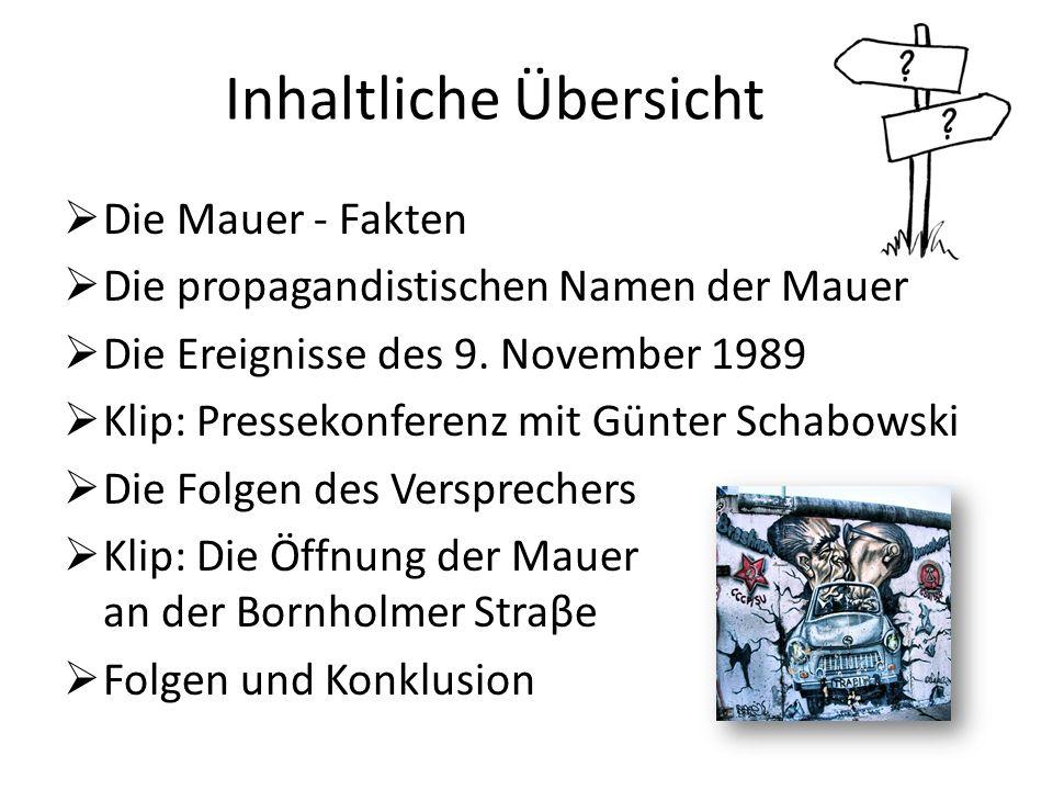 Inhaltliche Übersicht Die Mauer - Fakten Die propagandistischen Namen der Mauer Die Ereignisse des 9. November 1989 Klip: Pressekonferenz mit Günter S