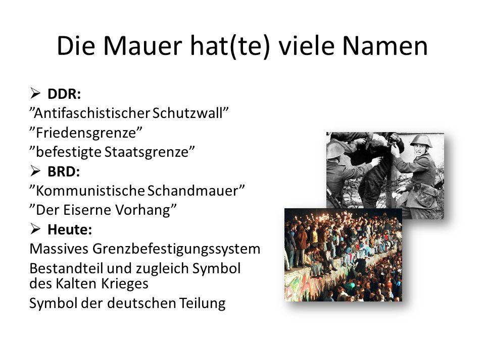 Die Mauer hat(te) viele Namen DDR: Antifaschistischer Schutzwall Friedensgrenze befestigte Staatsgrenze BRD: Kommunistische Schandmauer Der Eiserne Vo