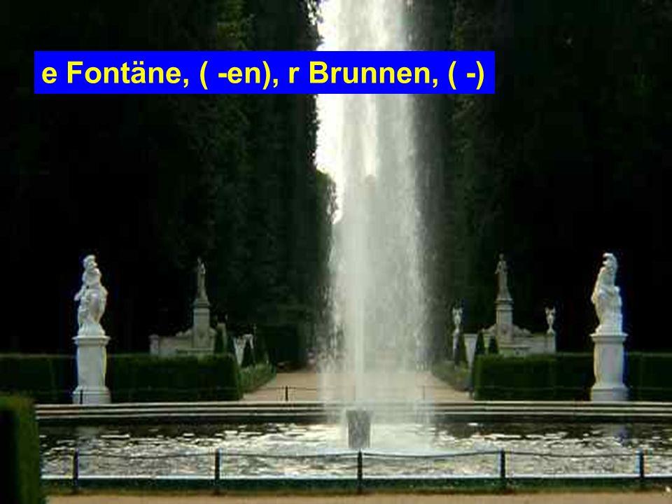 e Fontäne, ( -en), r Brunnen, ( -)