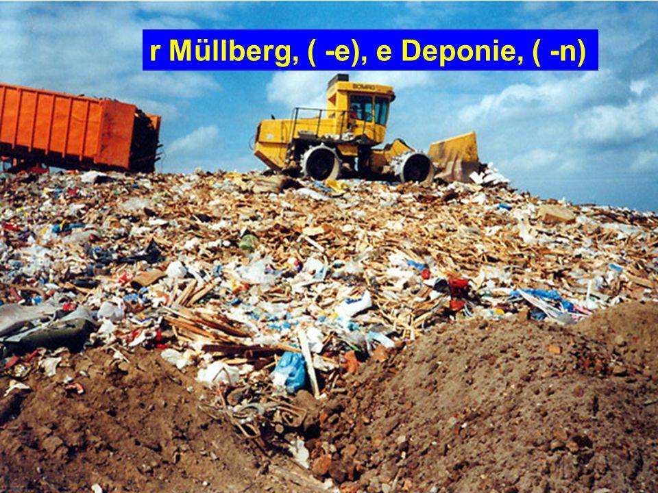 r Müllberg, ( -e), e Deponie, ( -n)