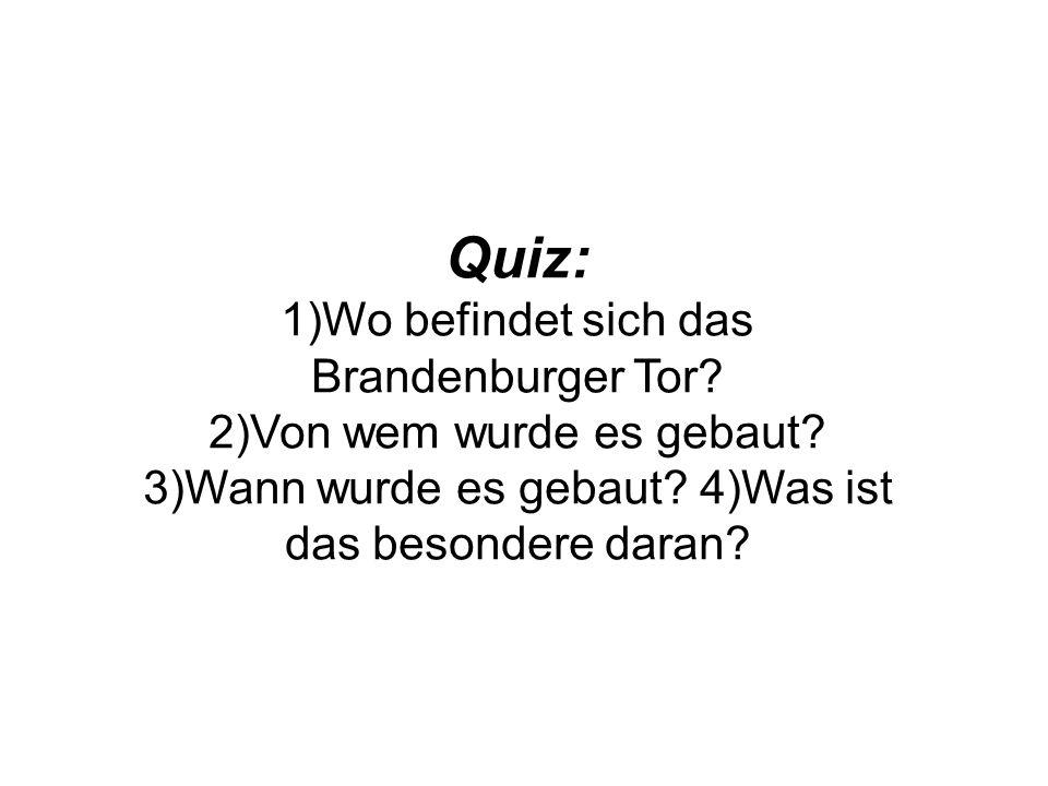 Quiz: 1)Wo befindet sich das Brandenburger Tor? 2)Von wem wurde es gebaut? 3)Wann wurde es gebaut? 4)Was ist das besondere daran?