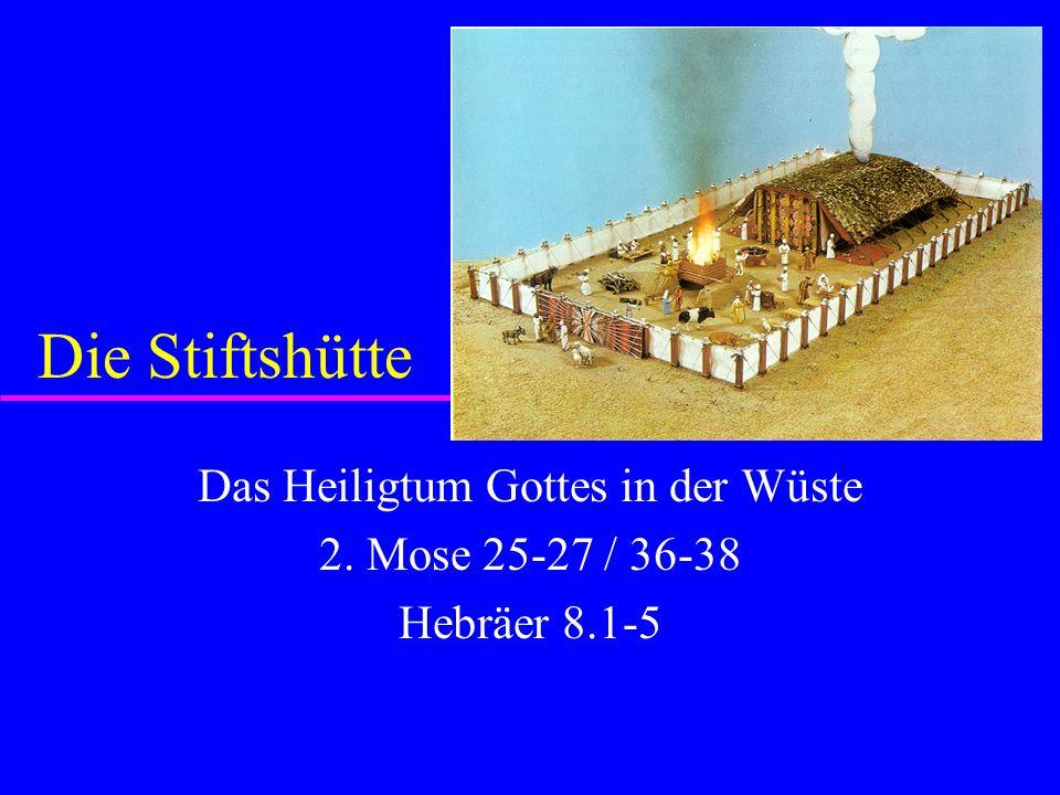Die Stiftshütte Das Heiligtum Gottes in der Wüste 2. Mose 25-27 / 36-38 Hebräer 8.1-5
