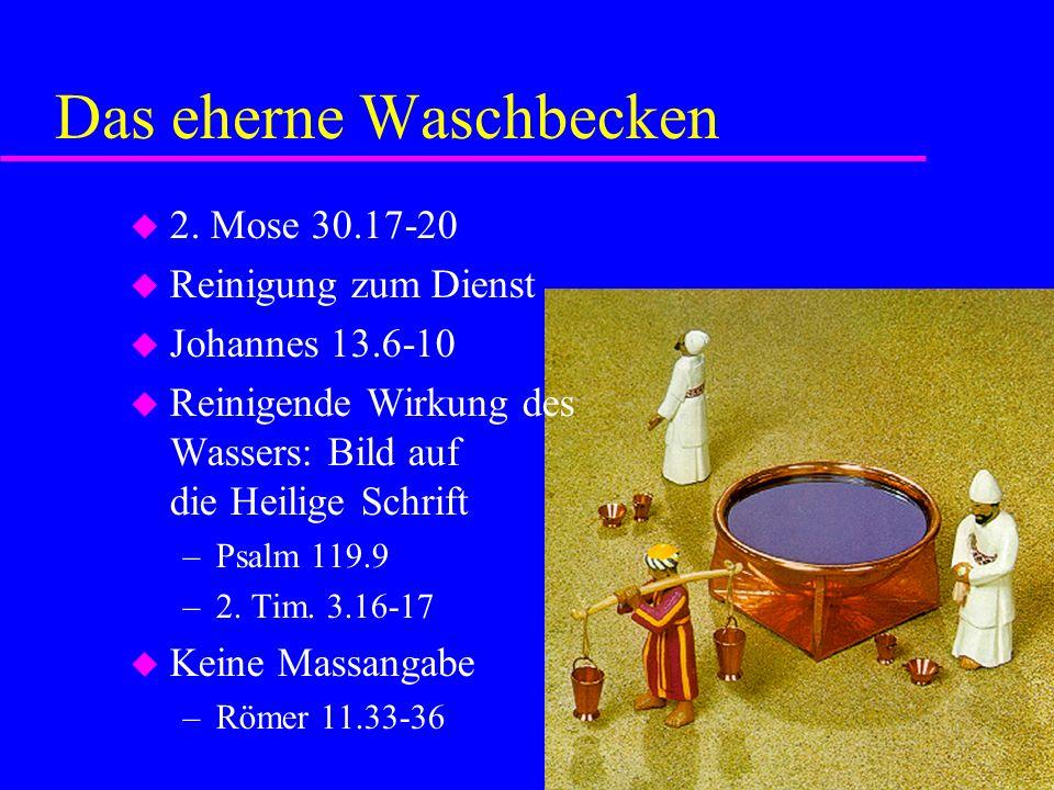 Das eherne Waschbecken 2. Mose 30.17-20 Reinigung zum Dienst Johannes 13.6-10 Reinigende Wirkung des Wassers: Bild auf die Heilige Schrift –Psalm 119.
