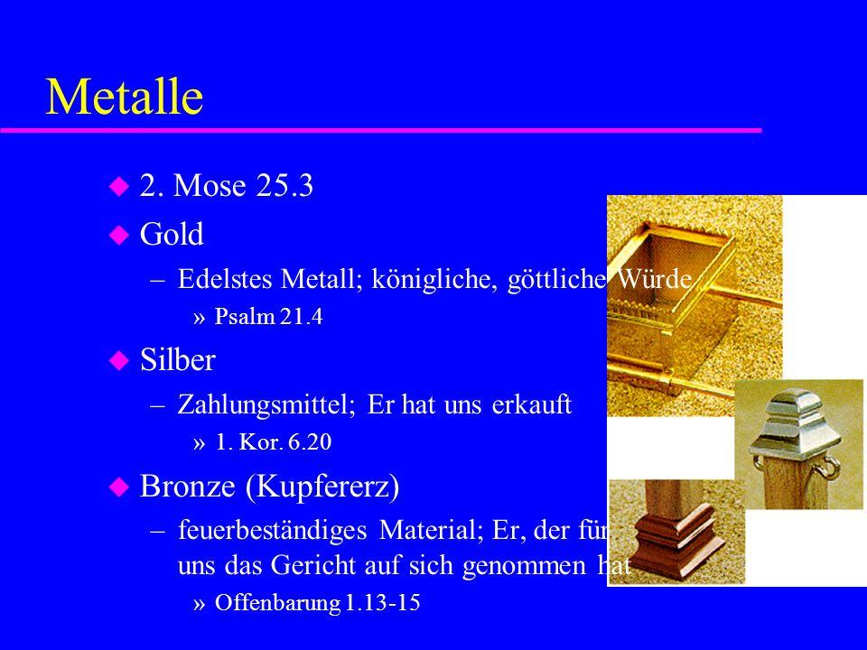 Metalle 2. Mose 25.3 Gold –Edelstes Metall; königliche, göttliche Würde »Psalm 21.4 Silber –Zahlungsmittel; Er hat uns erkauft »1. Kor. 6.20 Bronze (K