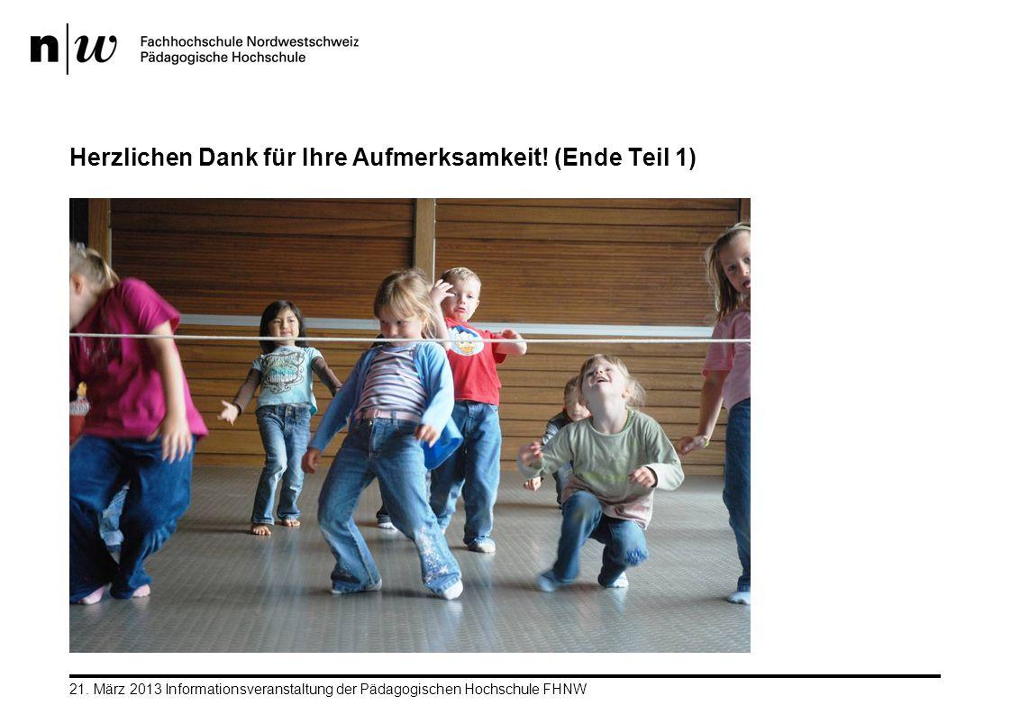 21. März 2013 Informationsveranstaltung der Pädagogischen Hochschule FHNW Herzlichen Dank für Ihre Aufmerksamkeit! (Ende Teil 1)
