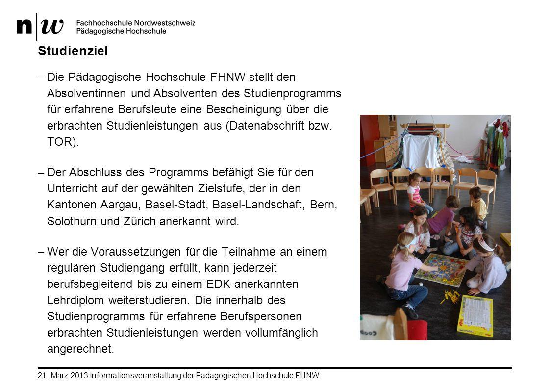 21. März 2013 Informationsveranstaltung der Pädagogischen Hochschule FHNW Studienziel –Die Pädagogische Hochschule FHNW stellt den Absolventinnen und