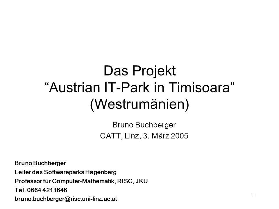 1 Das Projekt Austrian IT-Park in Timisoara (Westrumänien) Bruno Buchberger CATT, Linz, 3. März 2005 Bruno Buchberger Leiter des Softwareparks Hagenbe