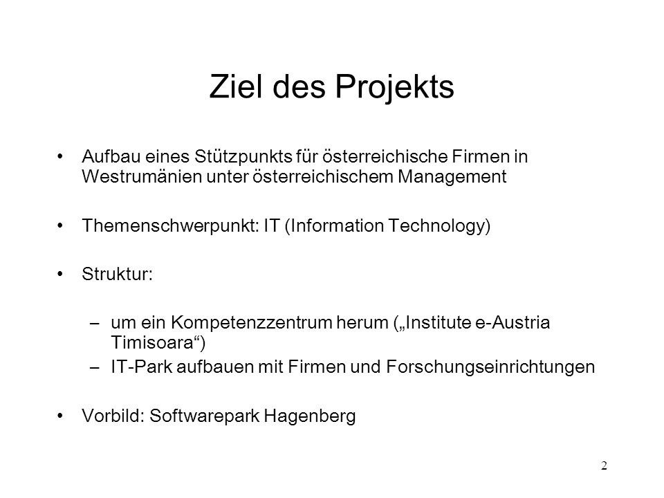 2 Ziel des Projekts Aufbau eines Stützpunkts für österreichische Firmen in Westrumänien unter österreichischem Management Themenschwerpunkt: IT (Infor