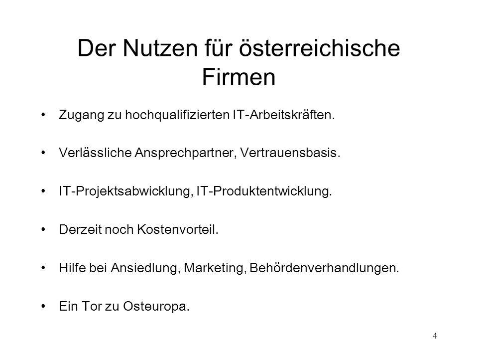 4 Der Nutzen für österreichische Firmen Zugang zu hochqualifizierten IT-Arbeitskräften. Verlässliche Ansprechpartner, Vertrauensbasis. IT-Projektsabwi