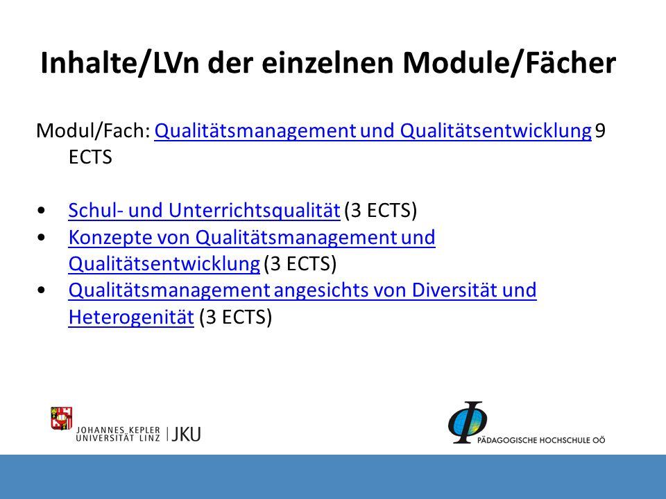 Inhalte/LVn der einzelnen Module/Fächer Modul/Fach: Qualitätsmanagement und Qualitätsentwicklung 9 ECTS Qualitätsmanagement und Qualitätsentwicklung Schul- und Unterrichtsqualität (3 ECTS)Schul- und Unterrichtsqualität Konzepte von Qualitätsmanagement und Qualitätsentwicklung (3 ECTS)Konzepte von Qualitätsmanagement und Qualitätsentwicklung Qualitätsmanagement angesichts von Diversität und Heterogenität (3 ECTS)Qualitätsmanagement angesichts von Diversität und Heterogenität