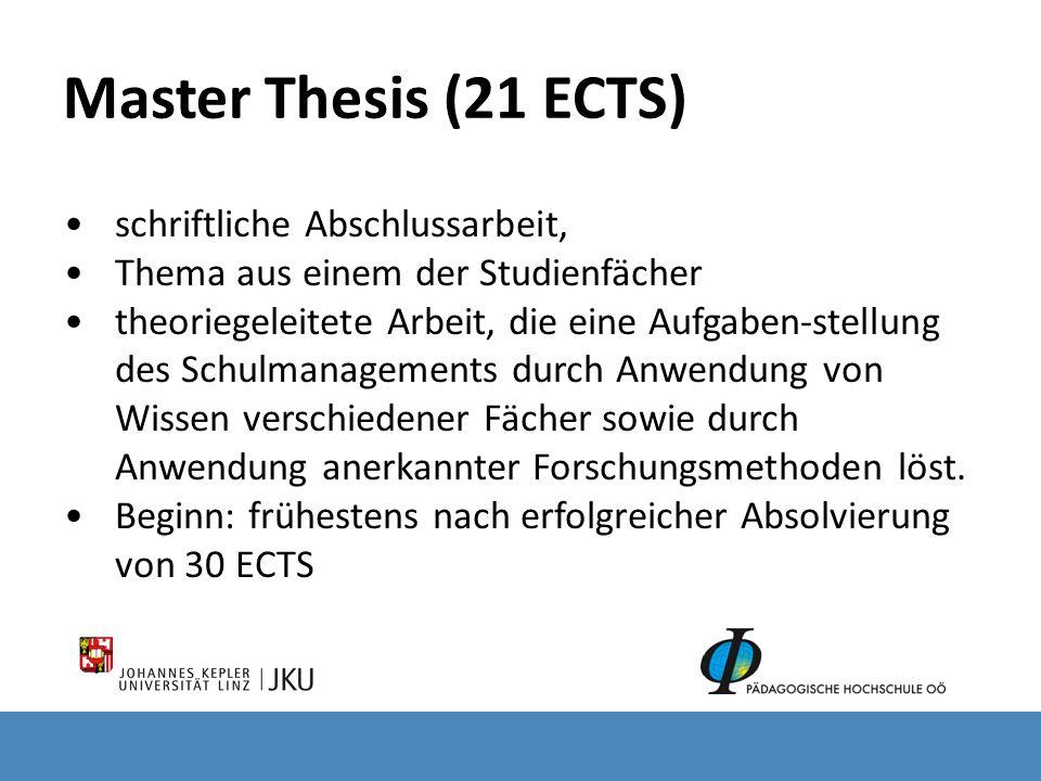 Master Thesis (21 ECTS) schriftliche Abschlussarbeit, Thema aus einem der Studienfächer theoriegeleitete Arbeit, die eine Aufgaben-stellung des Schulmanagements durch Anwendung von Wissen verschiedener Fächer sowie durch Anwendung anerkannter Forschungsmethoden löst.