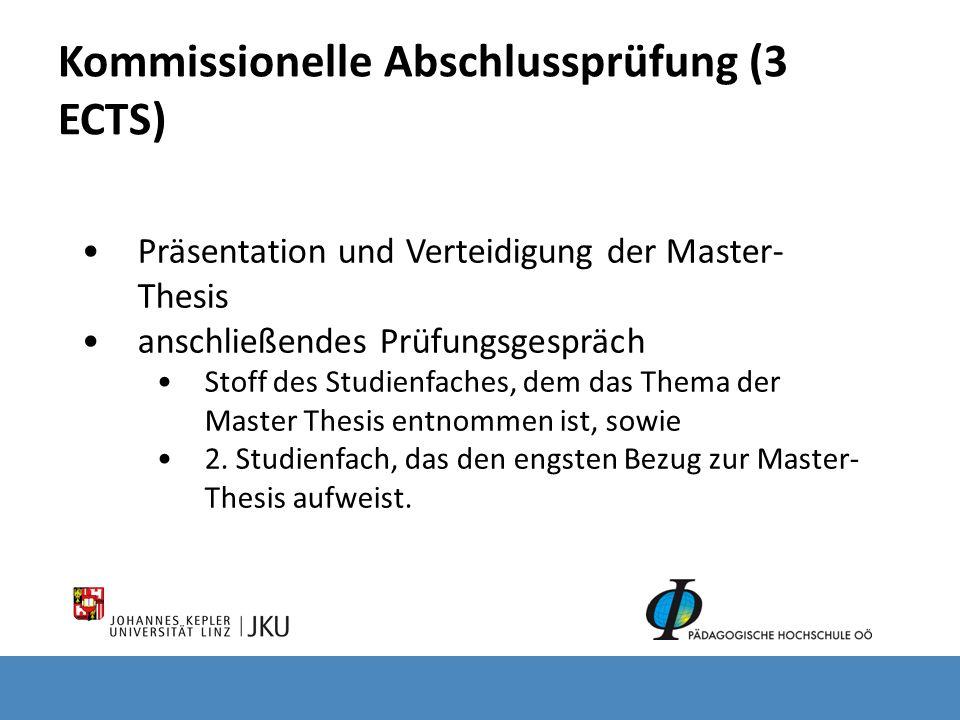 Kommissionelle Abschlussprüfung (3 ECTS) Präsentation und Verteidigung der Master- Thesis anschließendes Prüfungsgespräch Stoff des Studienfaches, dem das Thema der Master Thesis entnommen ist, sowie 2.
