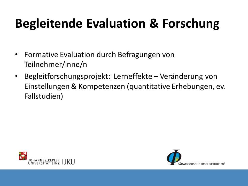 Begleitende Evaluation & Forschung Formative Evaluation durch Befragungen von Teilnehmer/inne/n Begleitforschungsprojekt: Lerneffekte – Veränderung von Einstellungen & Kompetenzen (quantitative Erhebungen, ev.