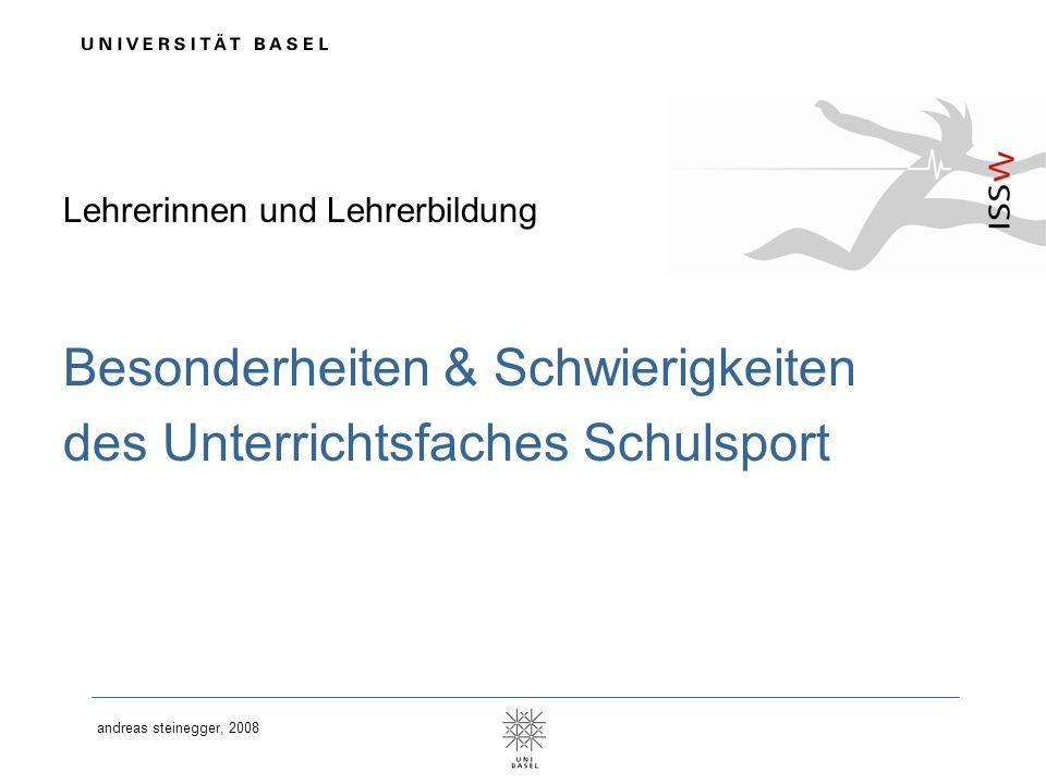 andreas steinegger, 2008 Lehrerinnen und Lehrerbildung Besonderheiten & Schwierigkeiten des Unterrichtsfaches Schulsport