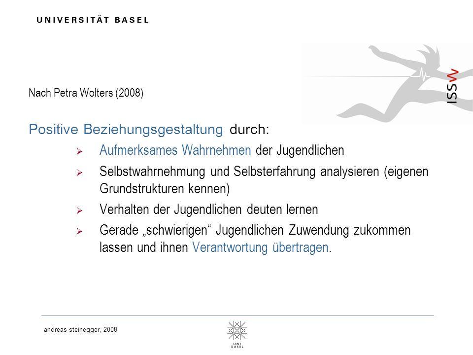 andreas steinegger, 2008 Nach Petra Wolters (2008) Positive Beziehungsgestaltung durch: Aufmerksames Wahrnehmen der Jugendlichen Selbstwahrnehmung und